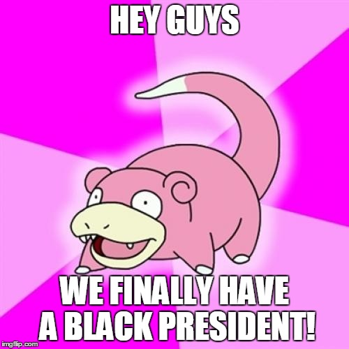 Slowpoke Meme | HEY GUYS WE FINALLY HAVE A BLACK PRESIDENT! | image tagged in memes,slowpoke | made w/ Imgflip meme maker