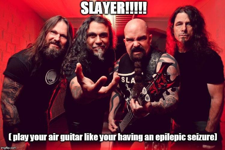 SLAYER!!!!! ( play your air guitar like your having an epilepic seizure) | image tagged in slayer band,heavy metal,metal,metalhead | made w/ Imgflip meme maker