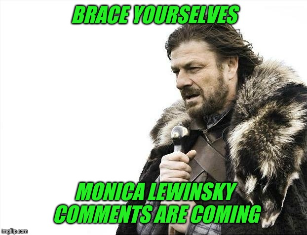 Brace Yourselves X is Coming Meme | BRACE YOURSELVES MONICA LEWINSKY COMMENTS ARE COMING | image tagged in memes,brace yourselves x is coming | made w/ Imgflip meme maker