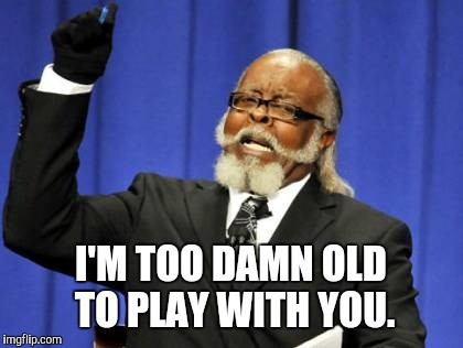 Too Damn High Meme | I'M TOO DAMN OLD TO PLAY WITH YOU. | image tagged in memes,too damn high | made w/ Imgflip meme maker