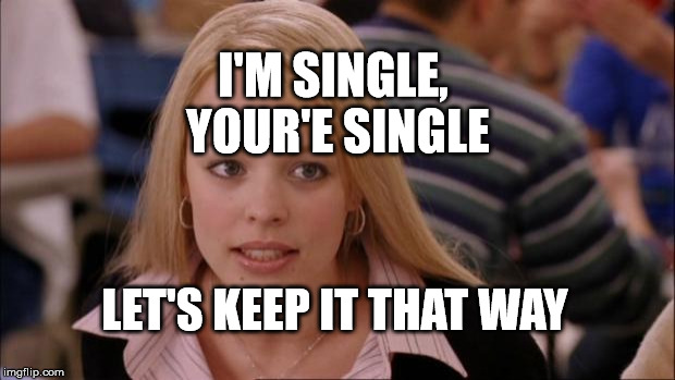 Its Not Going To Happen Meme | I'M SINGLE, YOUR'E SINGLE LET'S KEEP IT THAT WAY | image tagged in memes,its not going to happen | made w/ Imgflip meme maker