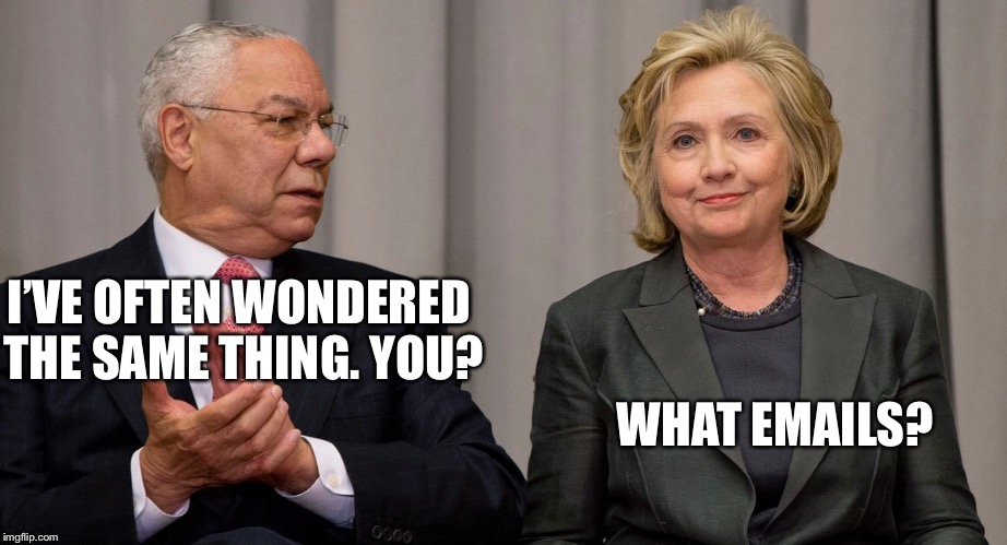 Powell and Clinton | I'VE OFTEN WONDERED THE SAME THING. YOU? WHAT EMAILS? | image tagged in powell and clinton | made w/ Imgflip meme maker