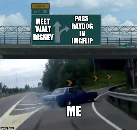 Left Exit 12 Off Ramp Meme | PASS RAYDOG IN IMGFLIP ME MEET WALT DISNEY | image tagged in exit 12 highway meme | made w/ Imgflip meme maker