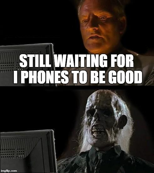 Ill Just Wait Here Meme | STILL WAITING FOR I PHONES TO BE GOOD | image tagged in memes,ill just wait here | made w/ Imgflip meme maker