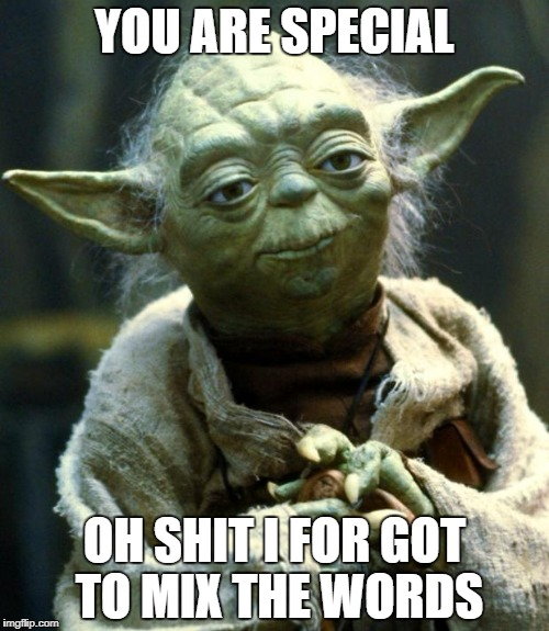 Star Wars Yoda Meme | YOU ARE SPECIAL OH SHIT I FOR GOT TO MIX THE WORDS | image tagged in memes,star wars yoda | made w/ Imgflip meme maker