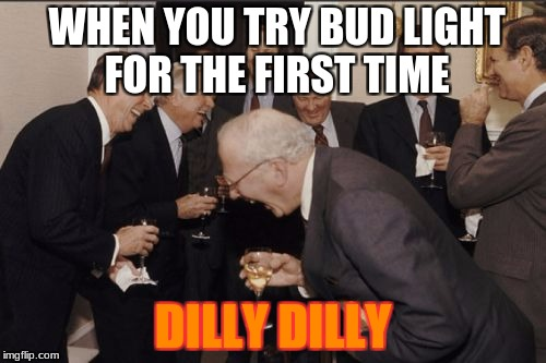 Laughing Men In Suits Meme | WHEN YOU TRY BUD LIGHT FOR THE FIRST TIME DILLY DILLY | image tagged in memes,laughing men in suits | made w/ Imgflip meme maker