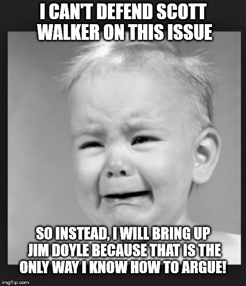 Crying baby | I CAN'T DEFEND SCOTT WALKER ON THIS ISSUE SO INSTEAD, I WILL BRING UP JIM DOYLE BECAUSE THAT IS THE ONLY WAY I KNOW HOW TO ARGUE! | image tagged in crying baby | made w/ Imgflip meme maker