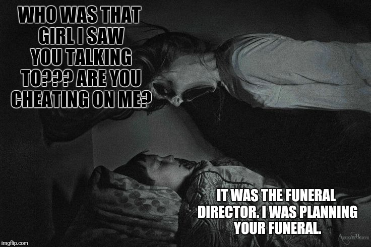 When Your Overly Attached Girlfriend Dies, You Still Can't Catch a Break. | WHO WAS THAT GIRL I SAW YOU TALKING TO??? ARE YOU CHEATING ON ME? IT WAS THE FUNERAL DIRECTOR. I WAS PLANNING YOUR FUNERAL. | image tagged in overly attached girlfriend,ghost week,ghost,funeral,zombie overly attached girlfriend | made w/ Imgflip meme maker