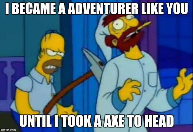 Homers axe | I BECAME A ADVENTURER LIKE YOU UNTIL I TOOK A AXE TO HEAD | image tagged in homers axe | made w/ Imgflip meme maker