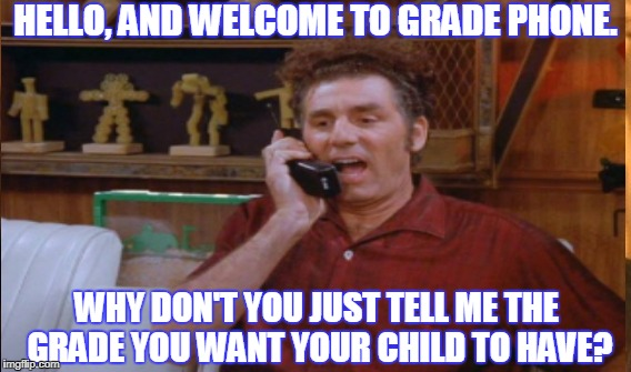 Kramer Grade Phone | HELLO, AND WELCOME TO GRADE PHONE. WHY DON'T YOU JUST TELL ME THE GRADE YOU WANT YOUR CHILD TO HAVE? | image tagged in school,teacher meme,grades,bad parenting | made w/ Imgflip meme maker