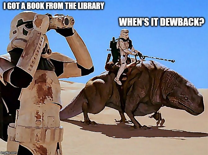 Only for Star Wars nerds | I GOT A BOOK FROM THE LIBRARY WHEN'S IT DEWBACK? | image tagged in dewback,memes | made w/ Imgflip meme maker