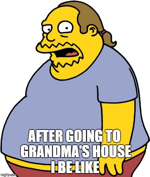 Comic Book Guy Meme | AFTER GOING TO GRANDMA'S HOUSE I BE LIKE | image tagged in memes,comic book guy | made w/ Imgflip meme maker