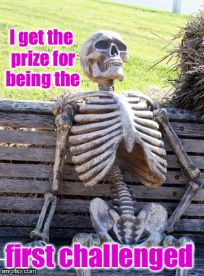 Waiting Skeleton Meme | I get the prize for being the first challenged | image tagged in memes,waiting skeleton | made w/ Imgflip meme maker