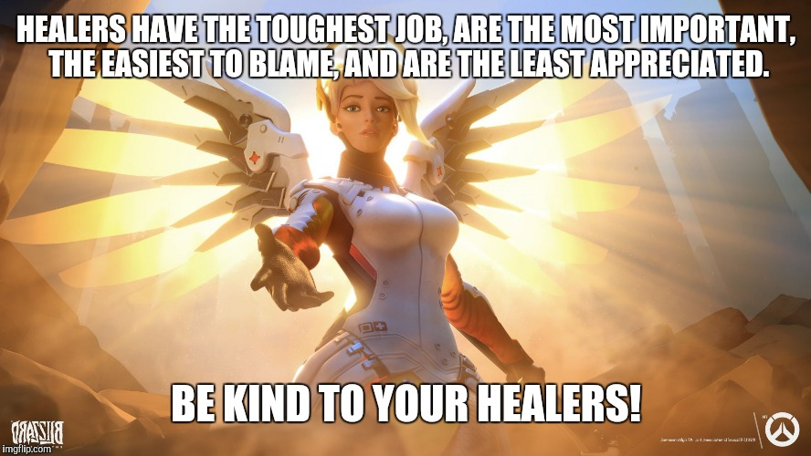 Healer Appreciation Meme | HEALERS HAVE THE TOUGHEST JOB, ARE THE MOST IMPORTANT, THE EASIEST TO BLAME, AND ARE THE LEAST APPRECIATED. BE KIND TO YOUR HEALERS! | image tagged in mercy,healing,video games,gaming,memes,overwatch | made w/ Imgflip meme maker