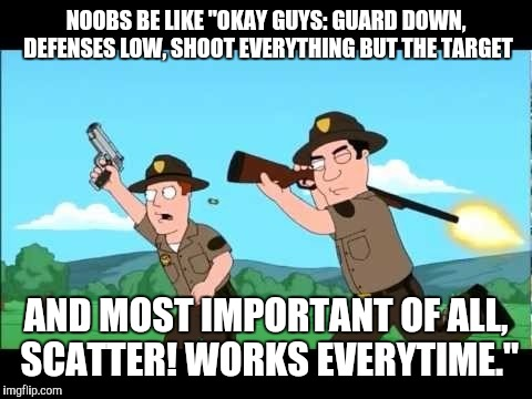 "Noob Nation | NOOBS BE LIKE ""OKAY GUYS: GUARD DOWN, DEFENSES LOW, SHOOT EVERYTHING BUT THE TARGET AND MOST IMPORTANT OF ALL, SCATTER! WORKS EVERYTIME."" 