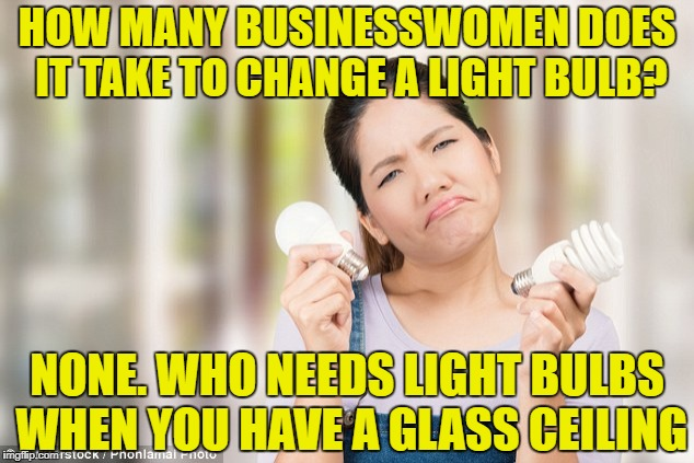 HOW MANY BUSINESSWOMEN DOES IT TAKE TO CHANGE A LIGHT BULB? NONE. WHO NEEDS LIGHT BULBS WHEN YOU HAVE A GLASS CEILING | image tagged in women,funny,funny memes,memes,glass ceiling | made w/ Imgflip meme maker