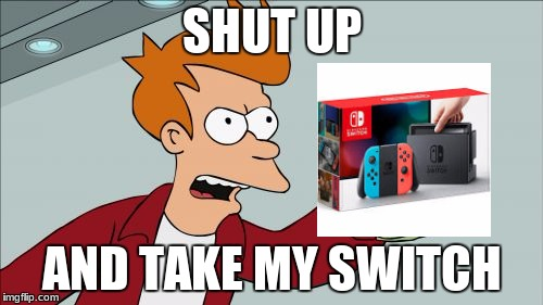 Shut Up And Take My Money Fry Meme | SHUT UP AND TAKE MY SWITCH | image tagged in memes,shut up and take my money fry | made w/ Imgflip meme maker