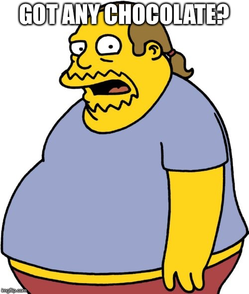 Comic Book Guy Meme | GOT ANY CHOCOLATE? | image tagged in memes,comic book guy | made w/ Imgflip meme maker