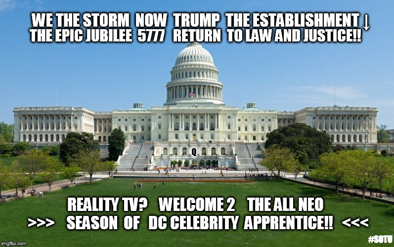WE THE STORM: NOW TRUMP THE ESTABLISHMENT↓EPIC JUBILEE 5777 RETURN TO LAW & JUSTICE!!  WELCOME: ALL NEO DC CELEBRITY APP. #SOTU | WE THE STORM  NOW  TRUMP  THE ESTABLISHMENT ↓ THE EPIC JUBILEE  5777   RETURN  TO LAW AND JUSTICE!! Q REALITY TV?   WELCOME 2    THE ALL NE | image tagged in capitol hill,celebrity jeopardy snl,the apprentice,drain the swamp trump,traitors,guantanamo | made w/ Imgflip meme maker