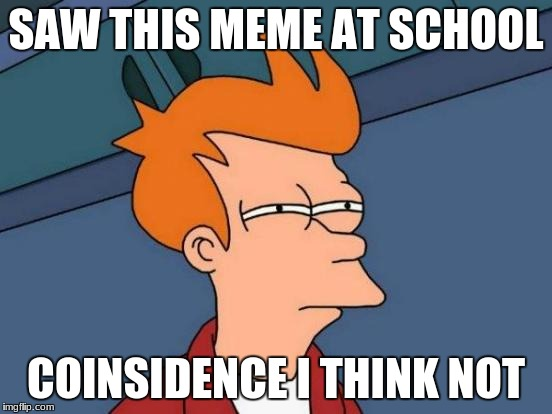 Futurama Fry Meme | SAW THIS MEME AT SCHOOL COINSIDENCE I THINK NOT | image tagged in memes,futurama fry | made w/ Imgflip meme maker