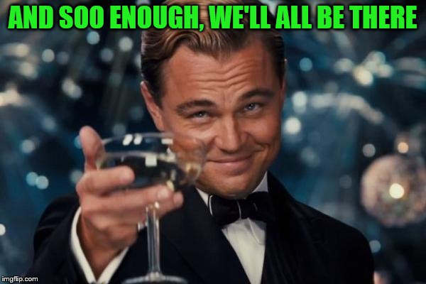 Leonardo Dicaprio Cheers Meme | AND SOO ENOUGH, WE'LL ALL BE THERE | image tagged in memes,leonardo dicaprio cheers | made w/ Imgflip meme maker