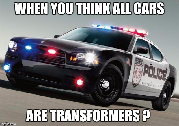 Police car | WHEN YOU THINK ALL CARS ARE TRANSFORMERS ? | image tagged in police car | made w/ Imgflip meme maker
