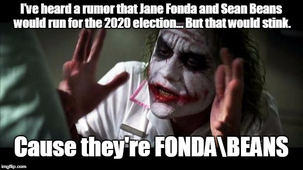 Joker Mind Loss | I've heard a rumor that Jane Fonda and Sean Beans would run for the 2020 election... But that would stink. Cause they're FONDABEANS | image tagged in joker mind loss | made w/ Imgflip meme maker