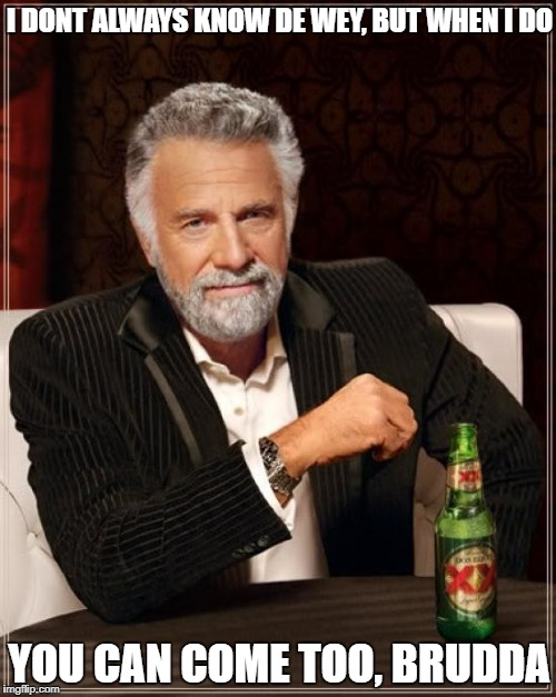 The Most Interesting Man In The World Meme | I DONT ALWAYS KNOW DE WEY, BUT WHEN I DO YOU CAN COME TOO, BRUDDA | image tagged in memes,the most interesting man in the world | made w/ Imgflip meme maker