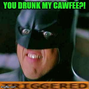 YOU DRUNK MY CAWFEE?! | made w/ Imgflip meme maker