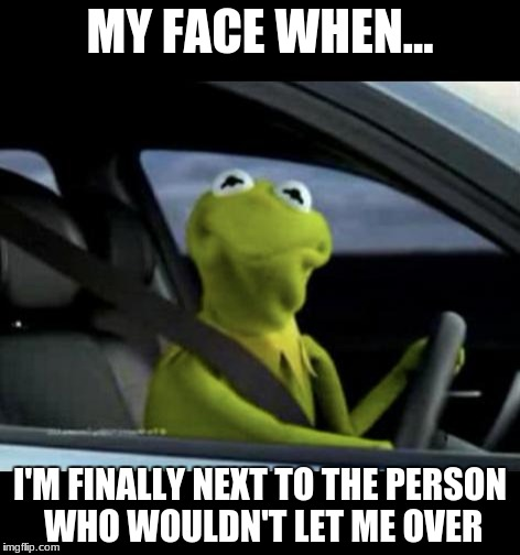 Kermit driving | MY FACE WHEN... I'M FINALLY NEXT TO THE PERSON WHO WOULDN'T LET ME OVER | image tagged in kermit driving | made w/ Imgflip meme maker