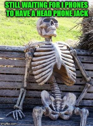 Waiting Skeleton Meme | STILL WAITING FOR I PHONES TO HAVE A HEAD PHONE JACK | image tagged in memes,waiting skeleton | made w/ Imgflip meme maker