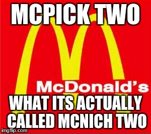mcdonalds logo | MCPICK TWO WHAT ITS ACTUALLY CALLED MCNICH TWO | image tagged in mcdonalds logo | made w/ Imgflip meme maker
