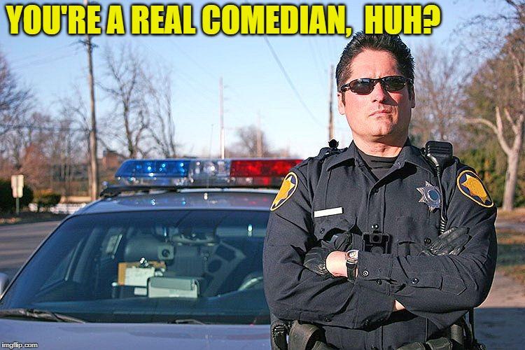 police | YOU'RE A REAL COMEDIAN,  HUH? | image tagged in police | made w/ Imgflip meme maker