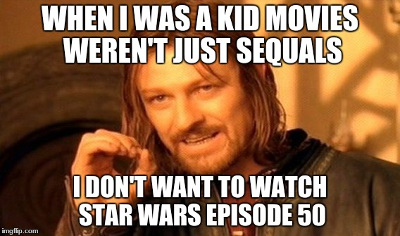 One Does Not Simply Meme | WHEN I WAS A KID MOVIES WEREN'T JUST SEQUALS I DON'T WANT TO WATCH STAR WARS EPISODE 50 | image tagged in memes,one does not simply | made w/ Imgflip meme maker