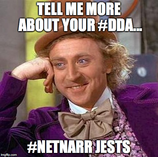 Creepy Condescending Wonka Meme | TELL ME MORE ABOUT YOUR #DDA... #NETNARR JESTS | image tagged in memes,creepy condescending wonka | made w/ Imgflip meme maker