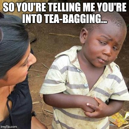Third World Skeptical Kid Meme | SO YOU'RE TELLING ME YOU'RE INTO TEA-BAGGING... | image tagged in memes,third world skeptical kid | made w/ Imgflip meme maker