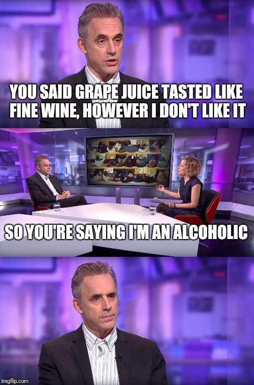 Jordan Peterson vs Feminist Interviewer | YOU SAID GRAPE JUICE TASTED LIKE FINE WINE, HOWEVER I DON'T LIKE IT SO YOU'RE SAYING I'M AN ALCOHOLIC | image tagged in jordan peterson vs feminist interviewer | made w/ Imgflip meme maker