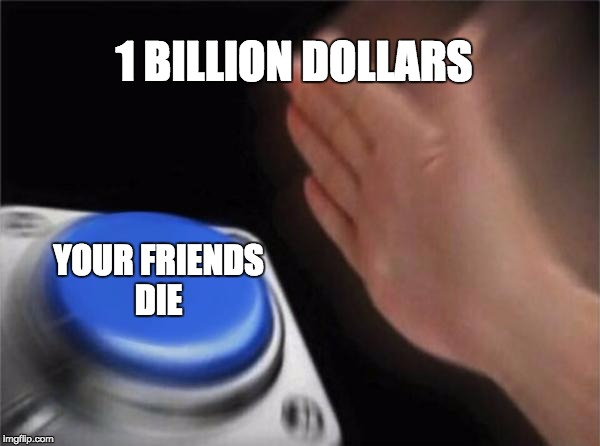 greedy people   | 1 BILLION DOLLARS YOUR FRIENDS DIE | image tagged in memes,blank nut button | made w/ Imgflip meme maker