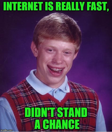 Bad Luck Brian Meme | INTERNET IS REALLY FAST, DIDN'T STAND A CHANCE | image tagged in memes,bad luck brian | made w/ Imgflip meme maker