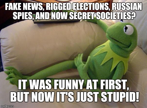 What kermit watches | FAKE NEWS, RIGGED ELECTIONS, RUSSIAN SPIES, AND NOW SECRET SOCIETIES? IT WAS FUNNY AT FIRST, BUT NOW IT'S JUST STUPID! | image tagged in kermit on couch with remote,fake news,memes,trump russia collusion,kermit the frog,watching tv | made w/ Imgflip meme maker