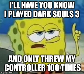 Dark souls square pants  | I'LL HAVE YOU KNOW I PLAYED DARK SOULS 3 AND ONLY THREW MY CONTROLLER 100 TIMES | image tagged in memes,ill have you know spongebob | made w/ Imgflip meme maker