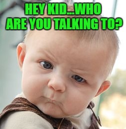Skeptical Baby Meme | HEY KID...WHO ARE YOU TALKING TO? | image tagged in memes,skeptical baby | made w/ Imgflip meme maker