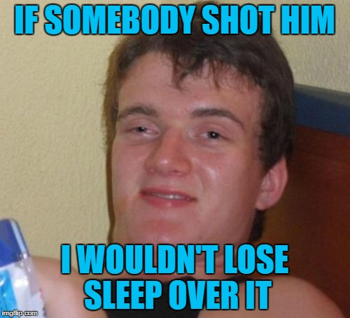 10 Guy Meme | IF SOMEBODY SHOT HIM I WOULDN'T LOSE SLEEP OVER IT | image tagged in memes,10 guy | made w/ Imgflip meme maker