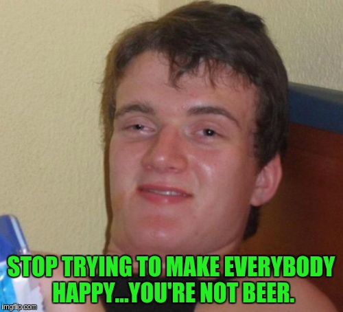 10 Guy Meme | STOP TRYING TO MAKE EVERYBODY HAPPY...YOU'RE NOT BEER. | image tagged in memes,10 guy | made w/ Imgflip meme maker
