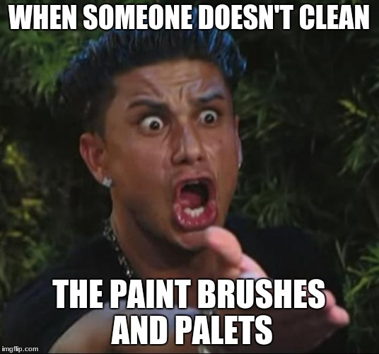 DJ Pauly D | WHEN SOMEONE DOESN'T CLEAN THE PAINT BRUSHES AND PALETS | image tagged in memes,dj pauly d | made w/ Imgflip meme maker