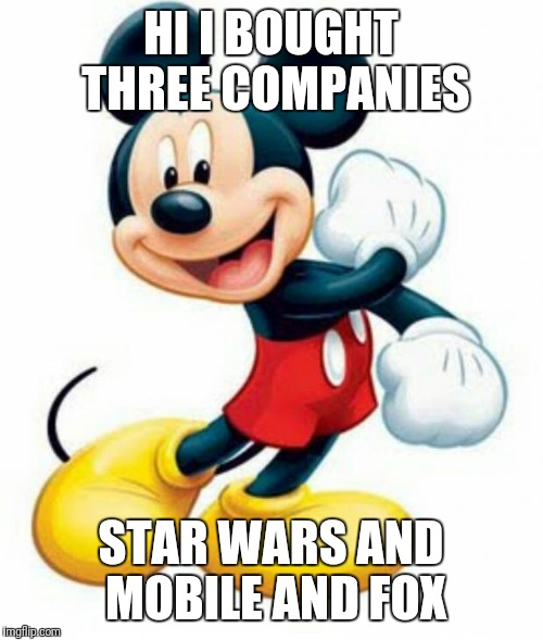 mickey mouse  | HI I BOUGHT THREE COMPANIES STAR WARS AND MOBILE AND FOX | image tagged in mickey mouse | made w/ Imgflip meme maker