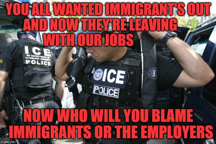 YOU ALL WANTED IMMIGRANT'S OUT AND NOW THEY'RE LEAVING            WITH OUR JOBS NOW WHO WILL YOU BLAME  IMMIGRANTS OR THE EMPLOYERS | image tagged in illegsl immigrants | made w/ Imgflip meme maker