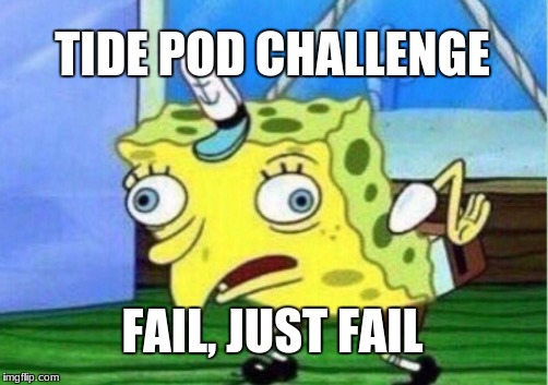 Mocking Spongebob Meme | TIDE POD CHALLENGE FAIL, JUST FAIL | image tagged in memes,mocking spongebob | made w/ Imgflip meme maker