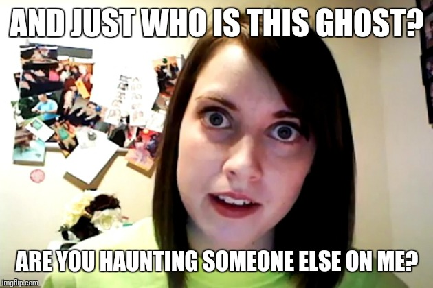 AND JUST WHO IS THIS GHOST? ARE YOU HAUNTING SOMEONE ELSE ON ME? | made w/ Imgflip meme maker
