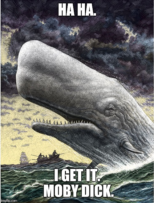 HA HA. I GET IT. MOBY DICK. | made w/ Imgflip meme maker